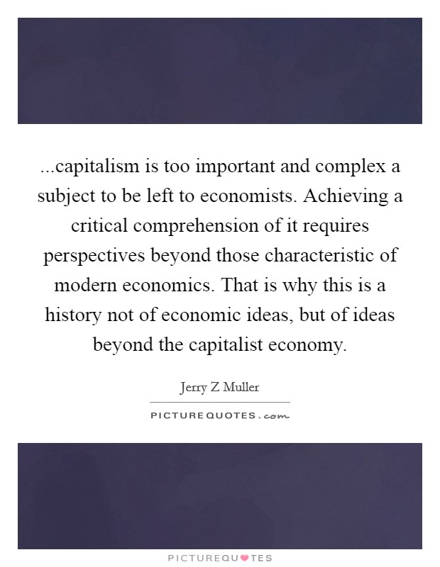 ...capitalism is too important and complex a subject to be left to economists. Achieving a critical comprehension of it requires perspectives beyond those characteristic of modern economics. That is why this is a history not of economic ideas, but of ideas beyond the capitalist economy Picture Quote #1