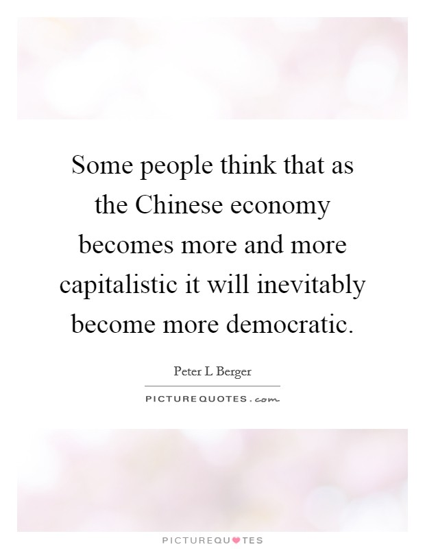 Some people think that as the Chinese economy becomes more and more capitalistic it will inevitably become more democratic Picture Quote #1