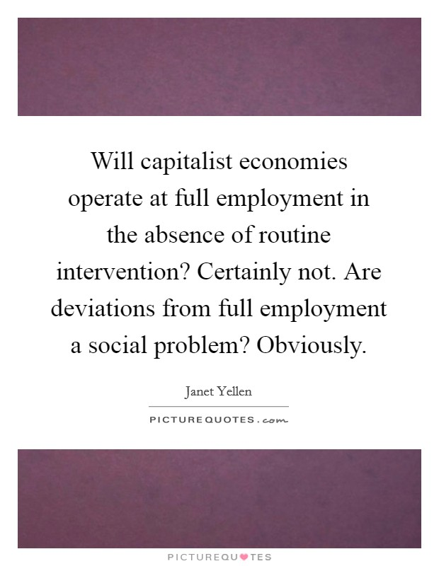 Will capitalist economies operate at full employment in the absence of routine intervention? Certainly not. Are deviations from full employment a social problem? Obviously Picture Quote #1