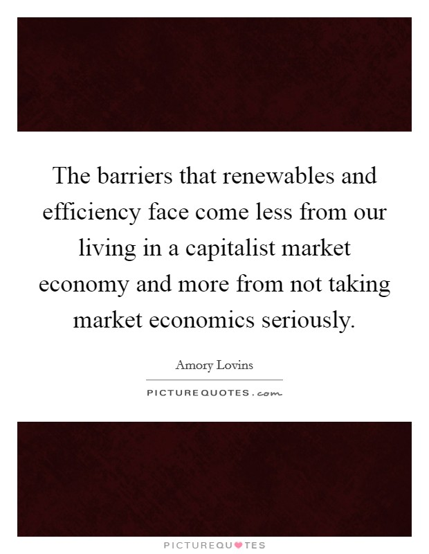 The barriers that renewables and efficiency face come less from our living in a capitalist market economy and more from not taking market economics seriously Picture Quote #1
