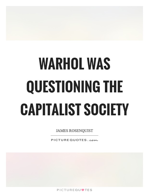 Warhol was questioning the capitalist society Picture Quote #1