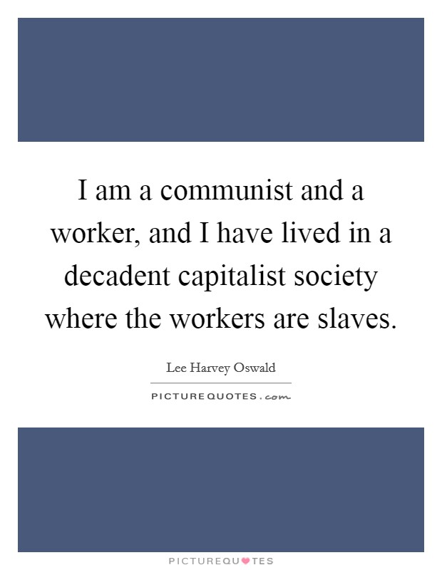I am a communist and a worker, and I have lived in a decadent capitalist society where the workers are slaves Picture Quote #1