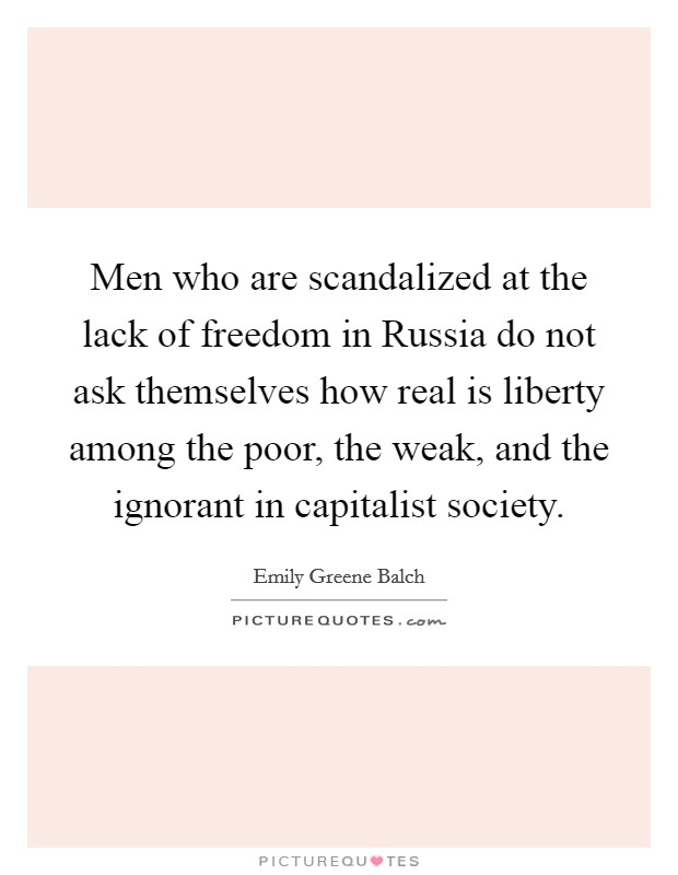 Men who are scandalized at the lack of freedom in Russia do not ask themselves how real is liberty among the poor, the weak, and the ignorant in capitalist society Picture Quote #1