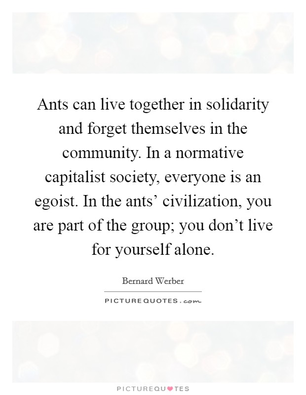 Ants can live together in solidarity and forget themselves in the community. In a normative capitalist society, everyone is an egoist. In the ants' civilization, you are part of the group; you don't live for yourself alone Picture Quote #1