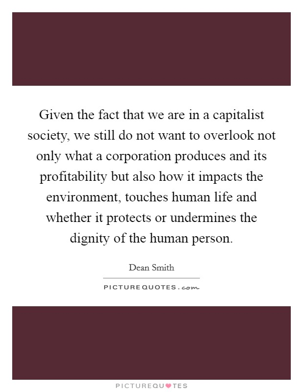 Given the fact that we are in a capitalist society, we still do not want to overlook not only what a corporation produces and its profitability but also how it impacts the environment, touches human life and whether it protects or undermines the dignity of the human person Picture Quote #1