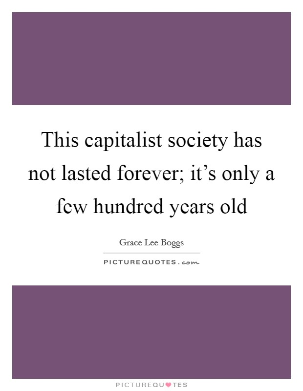 This capitalist society has not lasted forever; it's only a few hundred years old Picture Quote #1
