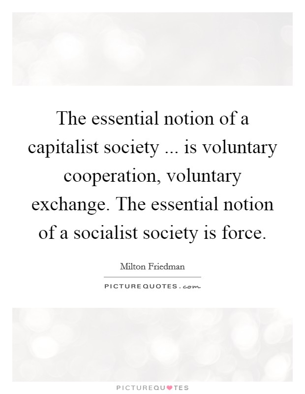 The essential notion of a capitalist society ... is voluntary cooperation, voluntary exchange. The essential notion of a socialist society is force Picture Quote #1