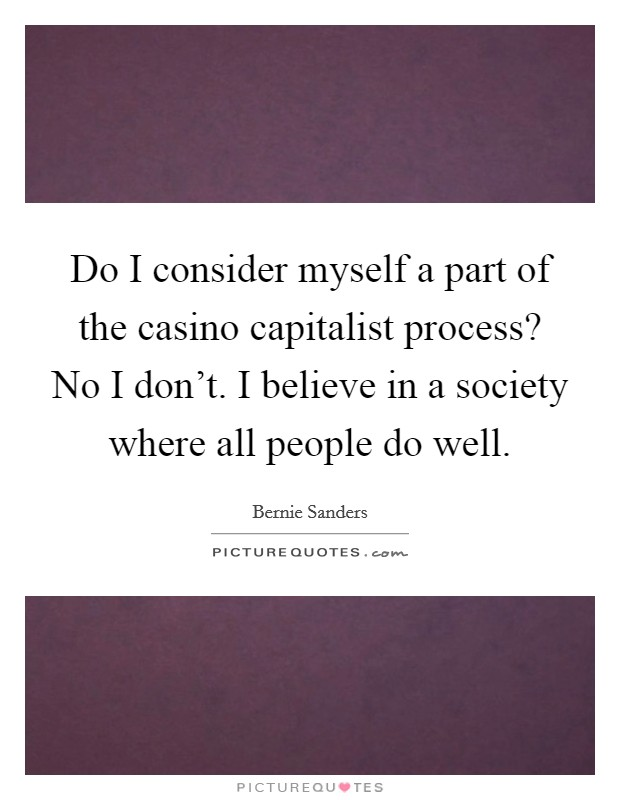 Do I consider myself a part of the casino capitalist process? No I don't. I believe in a society where all people do well Picture Quote #1