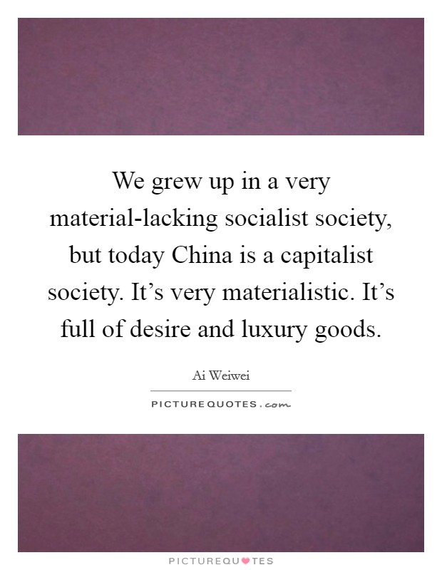 We grew up in a very material-lacking socialist society, but today China is a capitalist society. It's very materialistic. It's full of desire and luxury goods Picture Quote #1