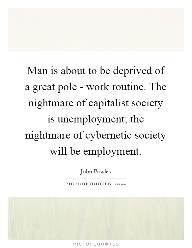 Man is about to be deprived of a great pole - work routine. The nightmare of capitalist society is unemployment; the nightmare of cybernetic society will be employment Picture Quote #1