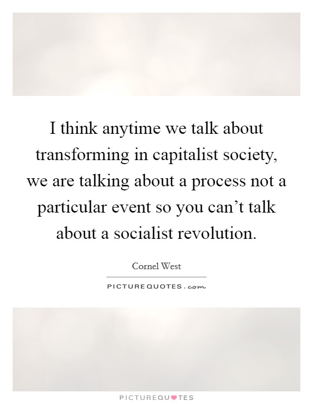 I think anytime we talk about transforming in capitalist society, we are talking about a process not a particular event so you can't talk about a socialist revolution Picture Quote #1