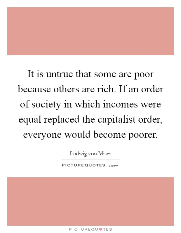 It is untrue that some are poor because others are rich. If an order of society in which incomes were equal replaced the capitalist order, everyone would become poorer Picture Quote #1