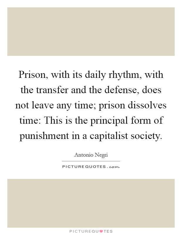 Prison, with its daily rhythm, with the transfer and the defense, does not leave any time; prison dissolves time: This is the principal form of punishment in a capitalist society Picture Quote #1