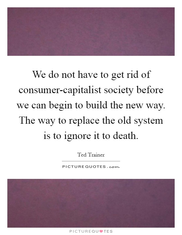 We do not have to get rid of consumer-capitalist society before we can begin to build the new way. The way to replace the old system is to ignore it to death Picture Quote #1