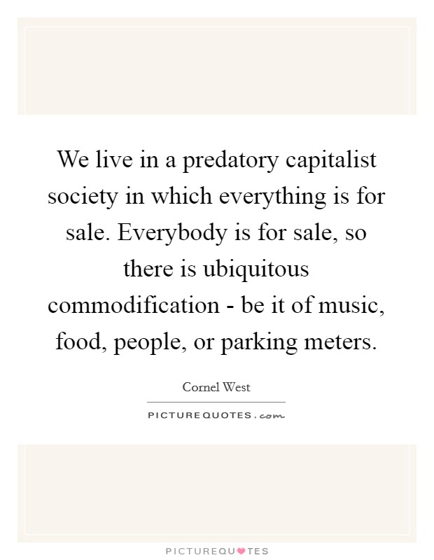 We live in a predatory capitalist society in which everything is for sale. Everybody is for sale, so there is ubiquitous commodification - be it of music, food, people, or parking meters Picture Quote #1