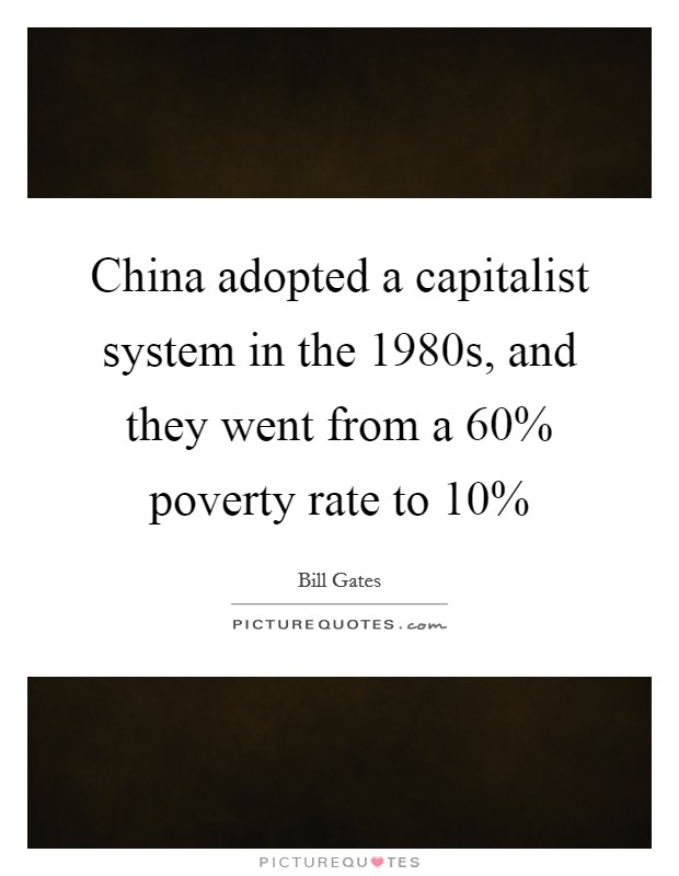 China adopted a capitalist system in the 1980s, and they went from a 60% poverty rate to 10% Picture Quote #1