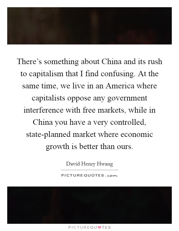There's something about China and its rush to capitalism that I find confusing. At the same time, we live in an America where capitalists oppose any government interference with free markets, while in China you have a very controlled, state-planned market where economic growth is better than ours Picture Quote #1
