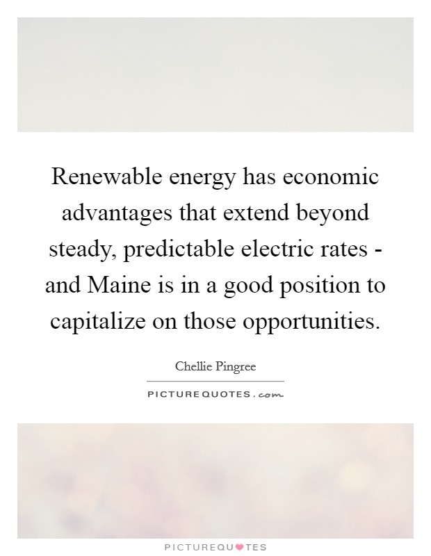 Renewable energy has economic advantages that extend beyond steady, predictable electric rates - and Maine is in a good position to capitalize on those opportunities Picture Quote #1