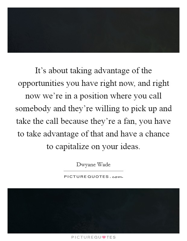 It's about taking advantage of the opportunities you have right now, and right now we're in a position where you call somebody and they're willing to pick up and take the call because they're a fan, you have to take advantage of that and have a chance to capitalize on your ideas Picture Quote #1