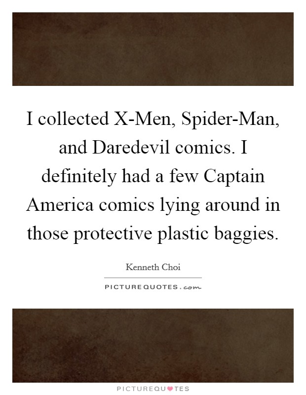I collected X-Men, Spider-Man, and Daredevil comics. I definitely had a few Captain America comics lying around in those protective plastic baggies Picture Quote #1