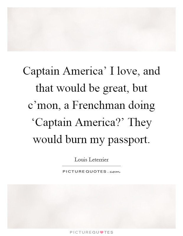 Captain America' I love, and that would be great, but c'mon, a Frenchman doing 'Captain America?' They would burn my passport Picture Quote #1