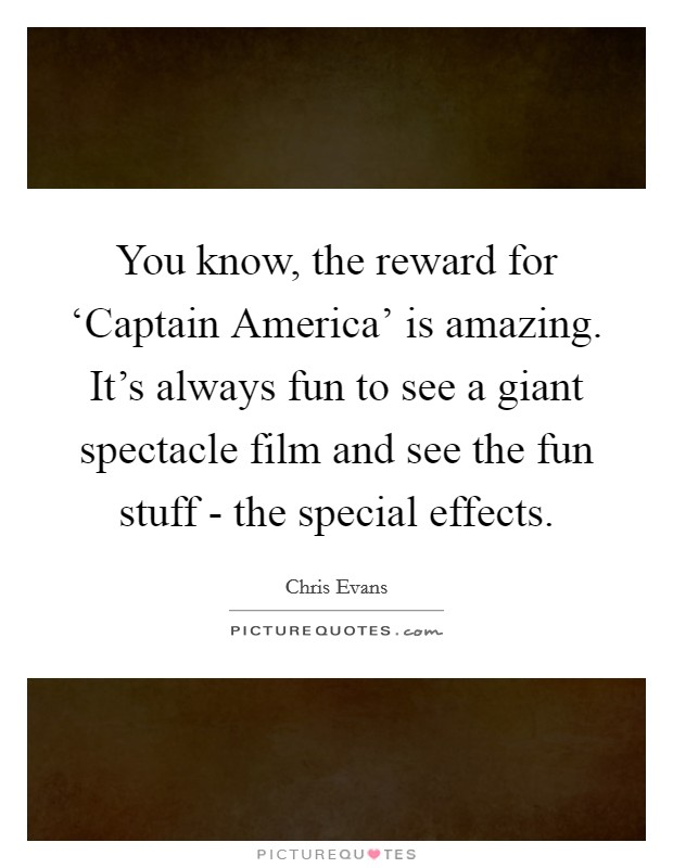 You know, the reward for 'Captain America' is amazing. It's always fun to see a giant spectacle film and see the fun stuff - the special effects. Picture Quote #1