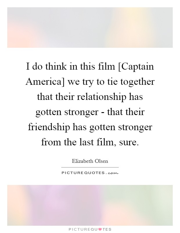 I do think in this film [Captain America] we try to tie together that their relationship has gotten stronger - that their friendship has gotten stronger from the last film, sure. Picture Quote #1