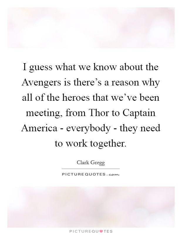 I guess what we know about the Avengers is there's a reason why all of the heroes that we've been meeting, from Thor to Captain America - everybody - they need to work together. Picture Quote #1