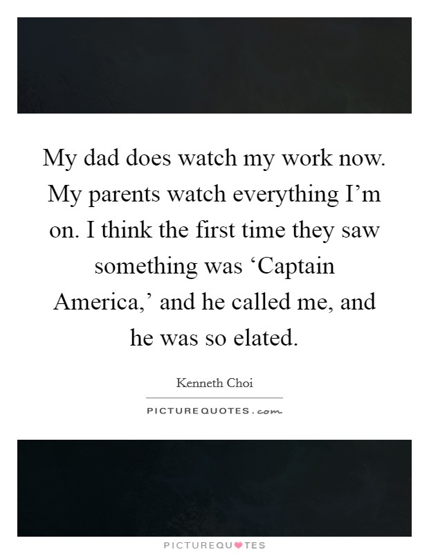 My dad does watch my work now. My parents watch everything I'm on. I think the first time they saw something was 'Captain America,' and he called me, and he was so elated Picture Quote #1