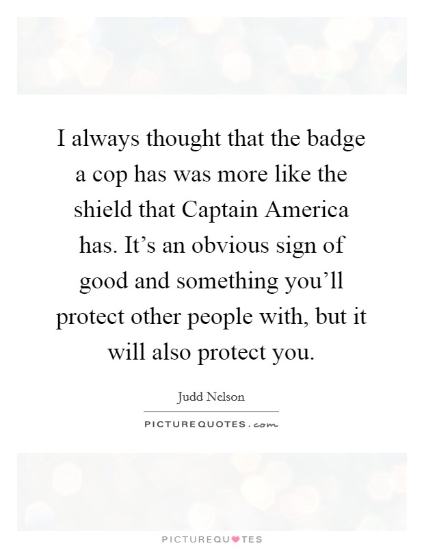 I always thought that the badge a cop has was more like the shield that Captain America has. It's an obvious sign of good and something you'll protect other people with, but it will also protect you. Picture Quote #1