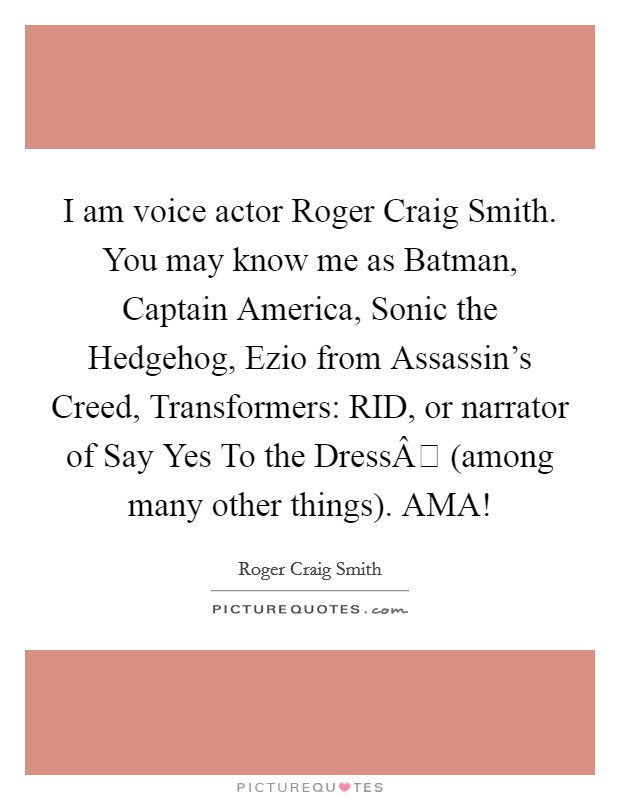 I am voice actor Roger Craig Smith. You may know me as Batman, Captain America, Sonic the Hedgehog, Ezio from Assassin's Creed, Transformers: RID, or narrator of Say Yes To the Dress (among many other things). AMA! Picture Quote #1