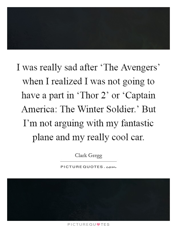 I was really sad after 'The Avengers' when I realized I was not going to have a part in 'Thor 2' or 'Captain America: The Winter Soldier.' But I'm not arguing with my fantastic plane and my really cool car. Picture Quote #1