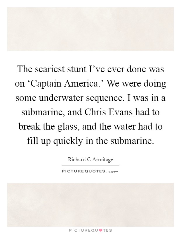 The scariest stunt I've ever done was on 'Captain America.' We were doing some underwater sequence. I was in a submarine, and Chris Evans had to break the glass, and the water had to fill up quickly in the submarine Picture Quote #1