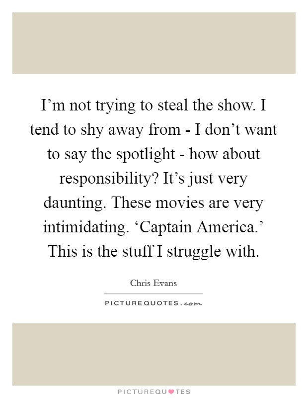 I'm not trying to steal the show. I tend to shy away from - I don't want to say the spotlight - how about responsibility? It's just very daunting. These movies are very intimidating. 'Captain America.' This is the stuff I struggle with. Picture Quote #1
