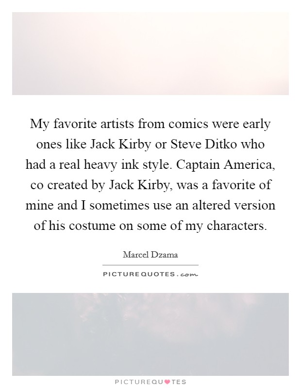 My favorite artists from comics were early ones like Jack Kirby or Steve Ditko who had a real heavy ink style. Captain America, co created by Jack Kirby, was a favorite of mine and I sometimes use an altered version of his costume on some of my characters. Picture Quote #1