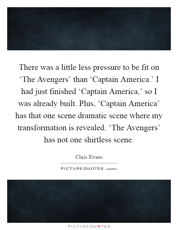 There was a little less pressure to be fit on 'The Avengers' than 'Captain America.' I had just finished 'Captain America,' so I was already built. Plus, 'Captain America' has that one scene dramatic scene where my transformation is revealed. 'The Avengers' has not one shirtless scene Picture Quote #1
