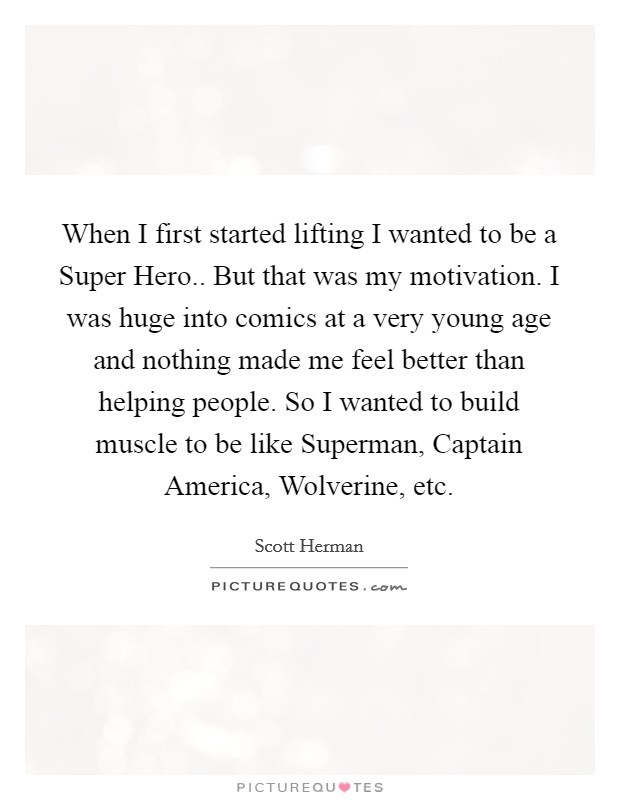 When I first started lifting I wanted to be a Super Hero.. But that was my motivation. I was huge into comics at a very young age and nothing made me feel better than helping people. So I wanted to build muscle to be like Superman, Captain America, Wolverine, etc. Picture Quote #1