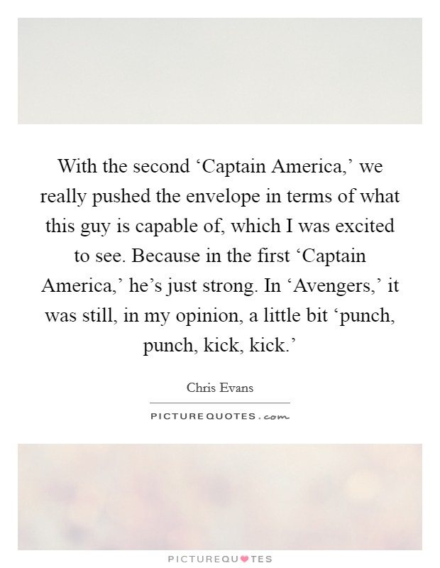 With the second 'Captain America,' we really pushed the envelope in terms of what this guy is capable of, which I was excited to see. Because in the first 'Captain America,' he's just strong. In 'Avengers,' it was still, in my opinion, a little bit 'punch, punch, kick, kick.' Picture Quote #1
