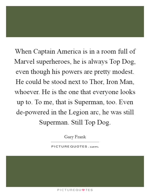 When Captain America is in a room full of Marvel superheroes, he is always Top Dog, even though his powers are pretty modest. He could be stood next to Thor, Iron Man, whoever. He is the one that everyone looks up to. To me, that is Superman, too. Even de-powered in the Legion arc, he was still Superman. Still Top Dog Picture Quote #1