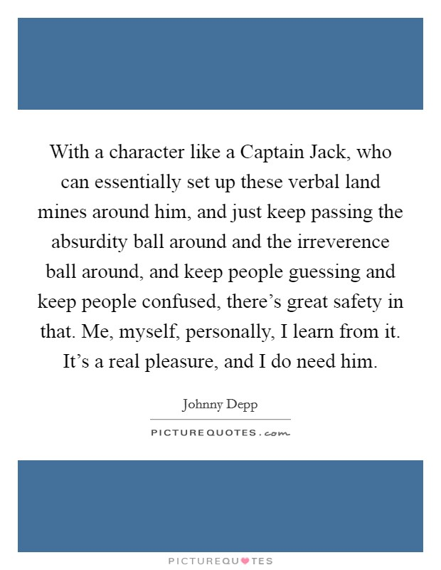 With a character like a Captain Jack, who can essentially set up these verbal land mines around him, and just keep passing the absurdity ball around and the irreverence ball around, and keep people guessing and keep people confused, there's great safety in that. Me, myself, personally, I learn from it. It's a real pleasure, and I do need him Picture Quote #1