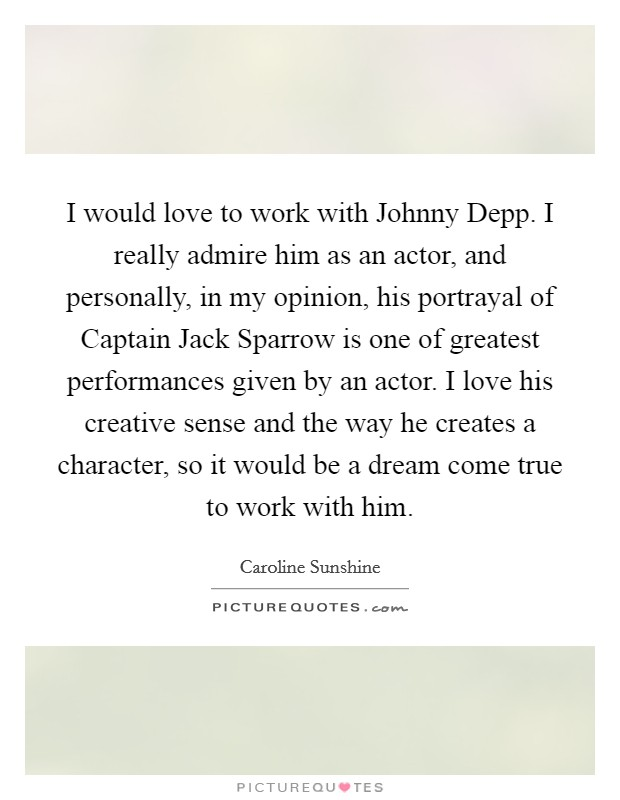 I would love to work with Johnny Depp. I really admire him as an actor, and personally, in my opinion, his portrayal of Captain Jack Sparrow is one of greatest performances given by an actor. I love his creative sense and the way he creates a character, so it would be a dream come true to work with him Picture Quote #1