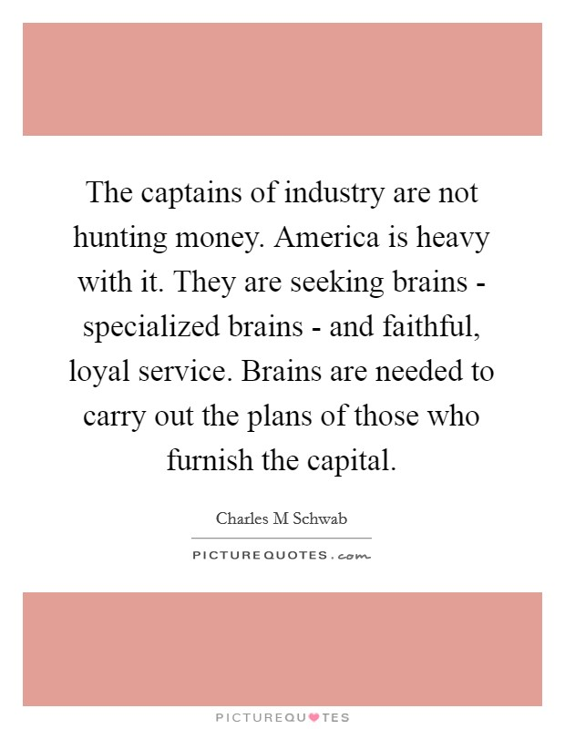 The captains of industry are not hunting money. America is heavy with it. They are seeking brains - specialized brains - and faithful, loyal service. Brains are needed to carry out the plans of those who furnish the capital Picture Quote #1