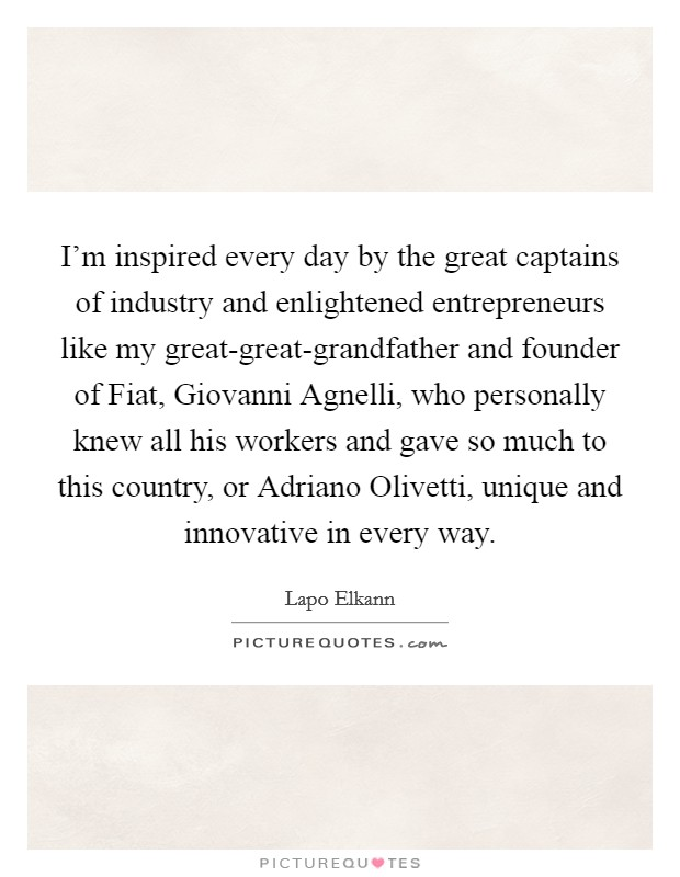 I'm inspired every day by the great captains of industry and enlightened entrepreneurs like my great-great-grandfather and founder of Fiat, Giovanni Agnelli, who personally knew all his workers and gave so much to this country, or Adriano Olivetti, unique and innovative in every way Picture Quote #1