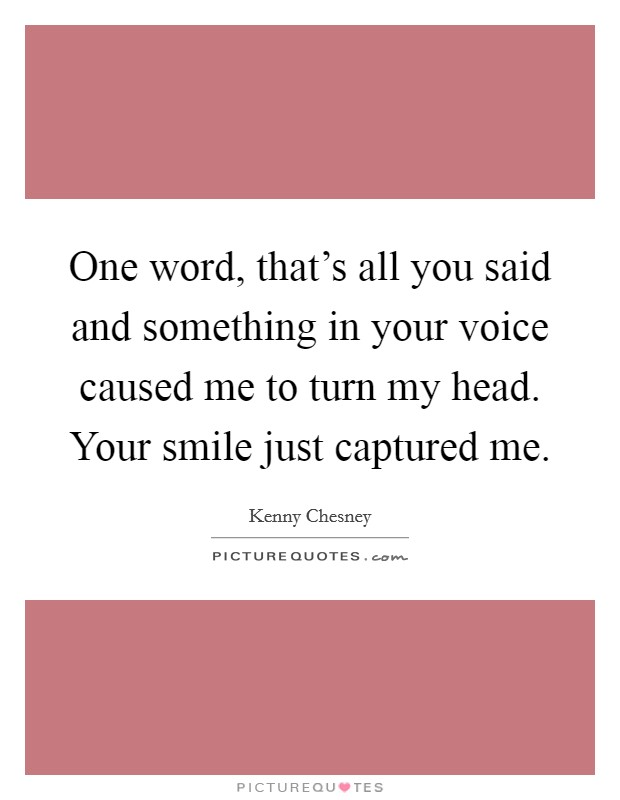 One word, that's all you said and something in your voice caused me to turn my head. Your smile just captured me. Picture Quote #1