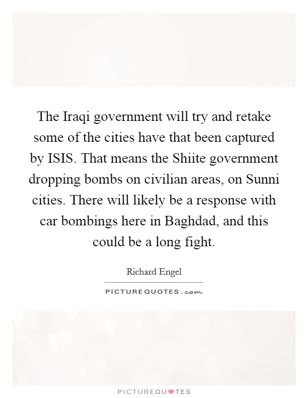 The Iraqi government will try and retake some of the cities have that been captured by ISIS. That means the Shiite government dropping bombs on civilian areas, on Sunni cities. There will likely be a response with car bombings here in Baghdad, and this could be a long fight Picture Quote #1
