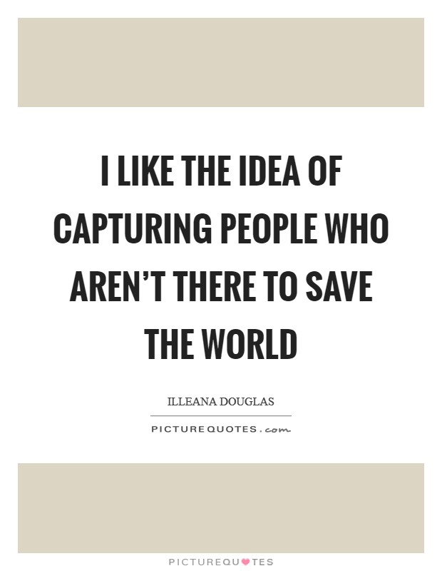 I like the idea of capturing people who aren't there to save the world Picture Quote #1