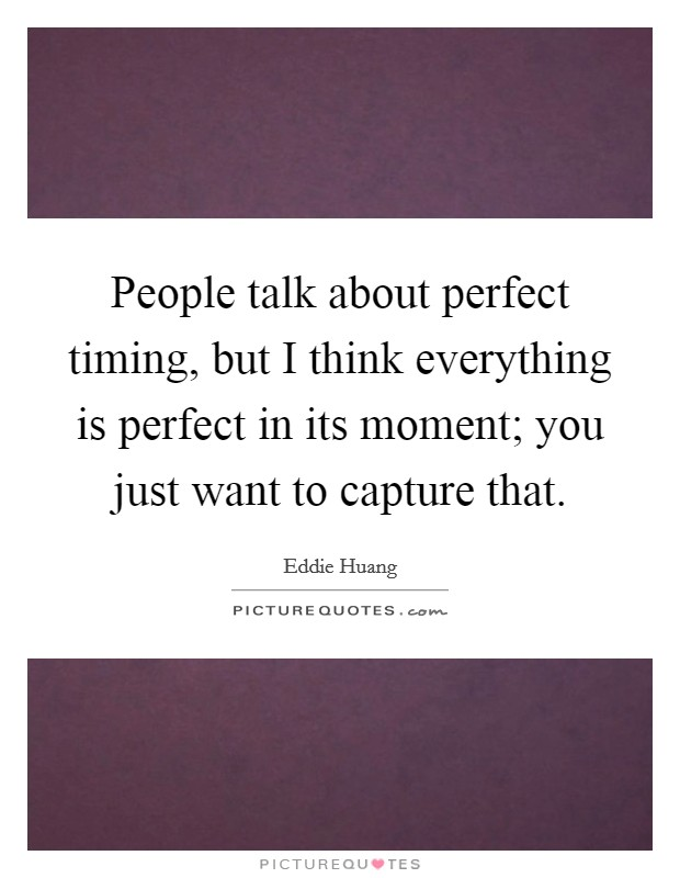 People talk about perfect timing, but I think everything is perfect in its moment; you just want to capture that Picture Quote #1