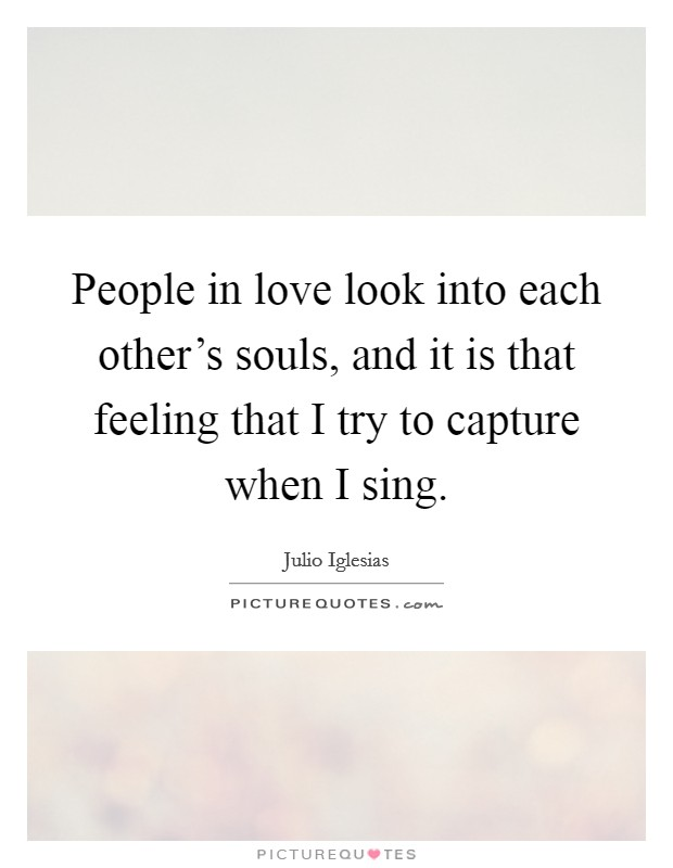 People in love look into each other's souls, and it is that feeling that I try to capture when I sing Picture Quote #1