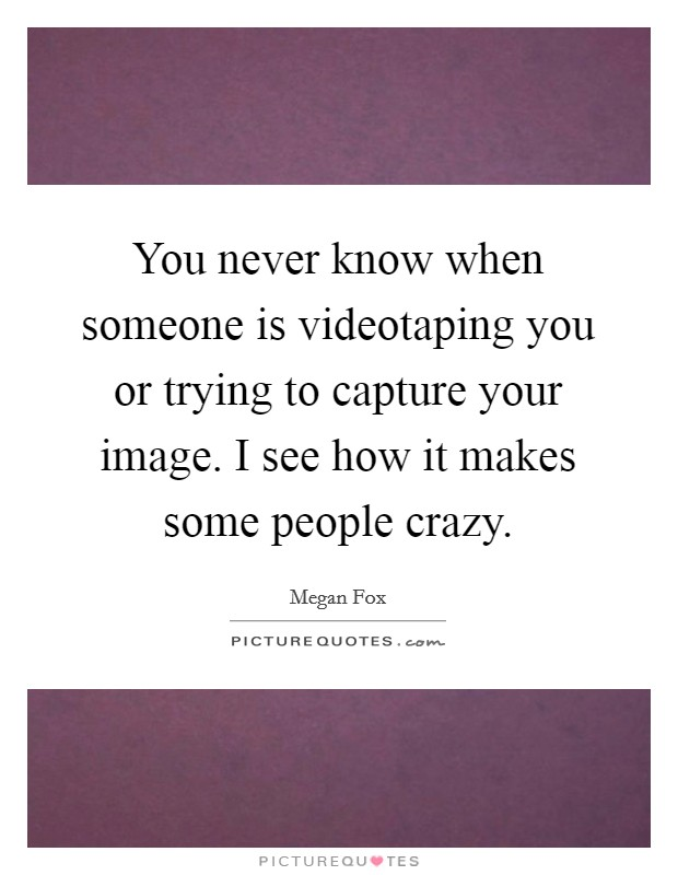 You never know when someone is videotaping you or trying to capture your image. I see how it makes some people crazy Picture Quote #1