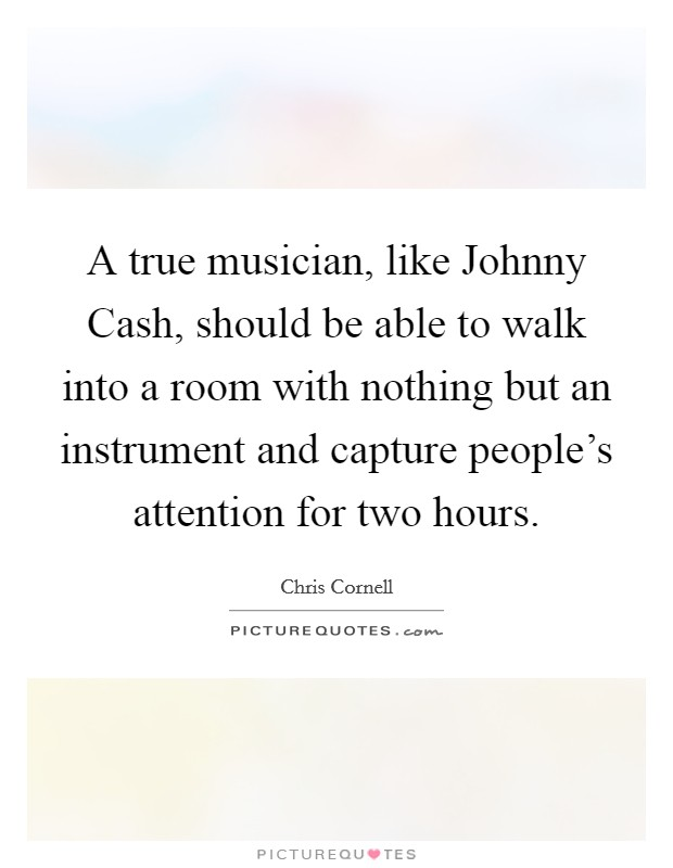 A true musician, like Johnny Cash, should be able to walk into a room with nothing but an instrument and capture people's attention for two hours Picture Quote #1